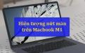 Macbook M1 bị nứt màn hình? Nguyên nhân và cách giải quyết hiệu quả